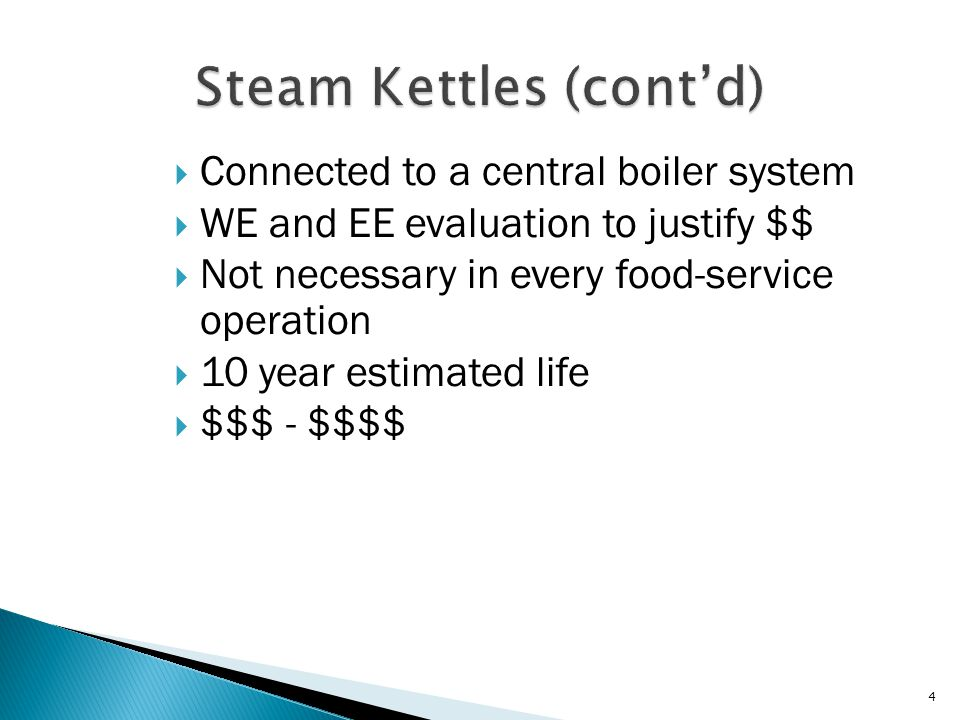  Connected to a central boiler system  WE and EE evaluation to justify $$  Not necessary in every food-service operation  10 year estimated life  $$$ - $$$$ 4