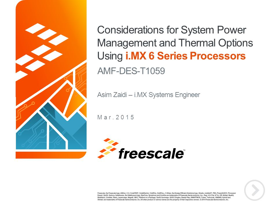 TM Considerations for System Power Management and Thermal Options Using i.MX 6 Series Processors AMF-DES-T1059 Mar.2015 Asim Zaidi – i.MX Systems Engi