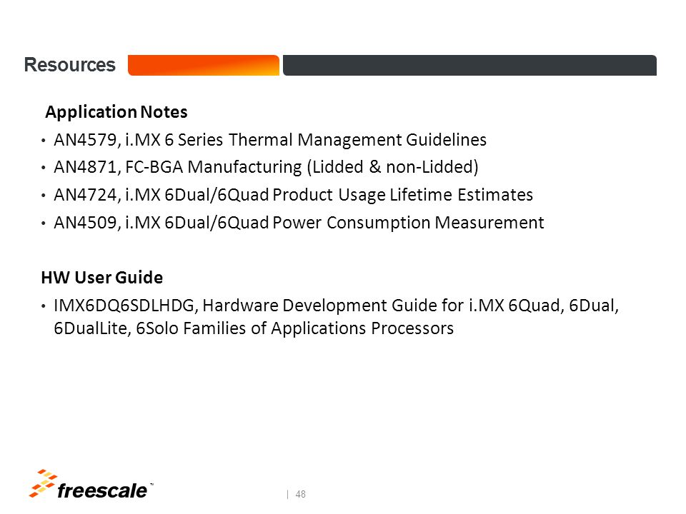 TM 48 Resources Application Notes AN4579, i.MX 6 Series Thermal Management Guidelines AN4871, FC-BGA Manufacturing (Lidded & non-Lidded) AN4724, i.MX