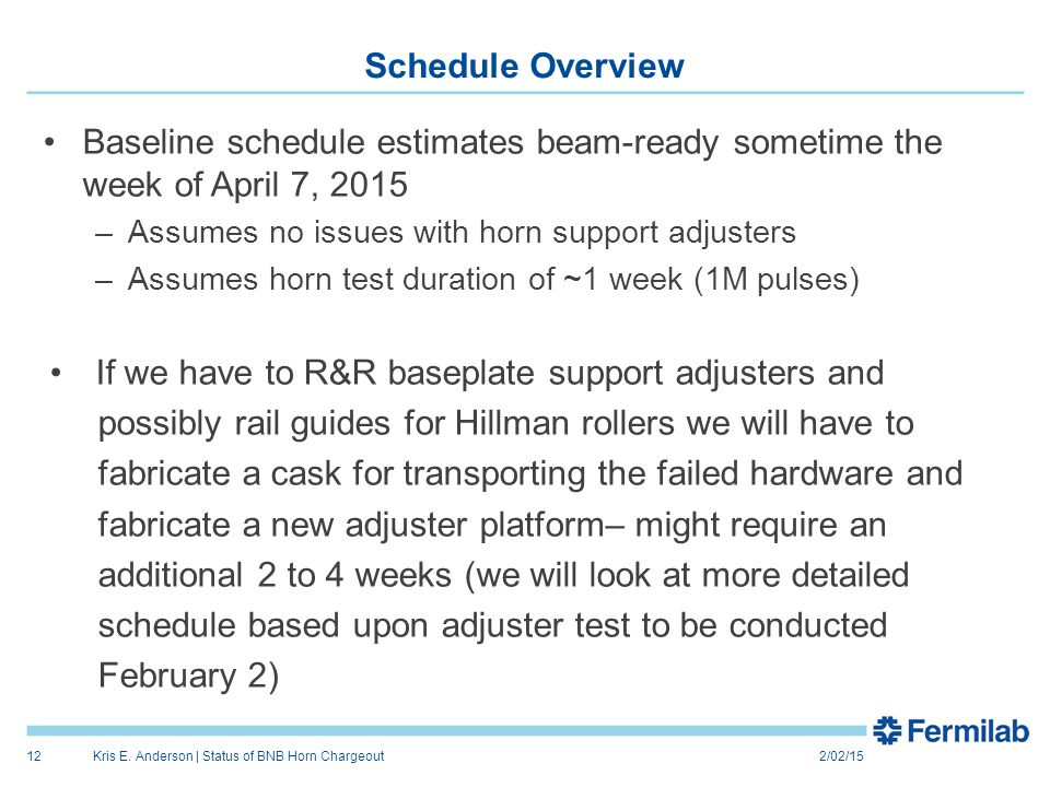 Schedule Overview Baseline schedule estimates beam-ready sometime the week of April 7, 2015 –Assumes no issues with horn support adjusters –Assumes horn test duration of ~1 week (1M pulses) If we have to R&R baseplate support adjusters and possibly rail guides for Hillman rollers we will have to fabricate a cask for transporting the failed hardware and fabricate a new adjuster platform– might require an additional 2 to 4 weeks (we will look at more detailed schedule based upon adjuster test to be conducted February 2) 2/02/15Kris E.