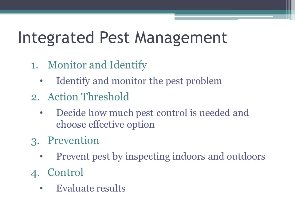 Integrated Pest Management 1.Monitor and Identify Identify and monitor the pest problem 2.Action Threshold Decide how much pest control is needed and choose effective option 3.Prevention Prevent pest by inspecting indoors and outdoors 4.Control Evaluate results