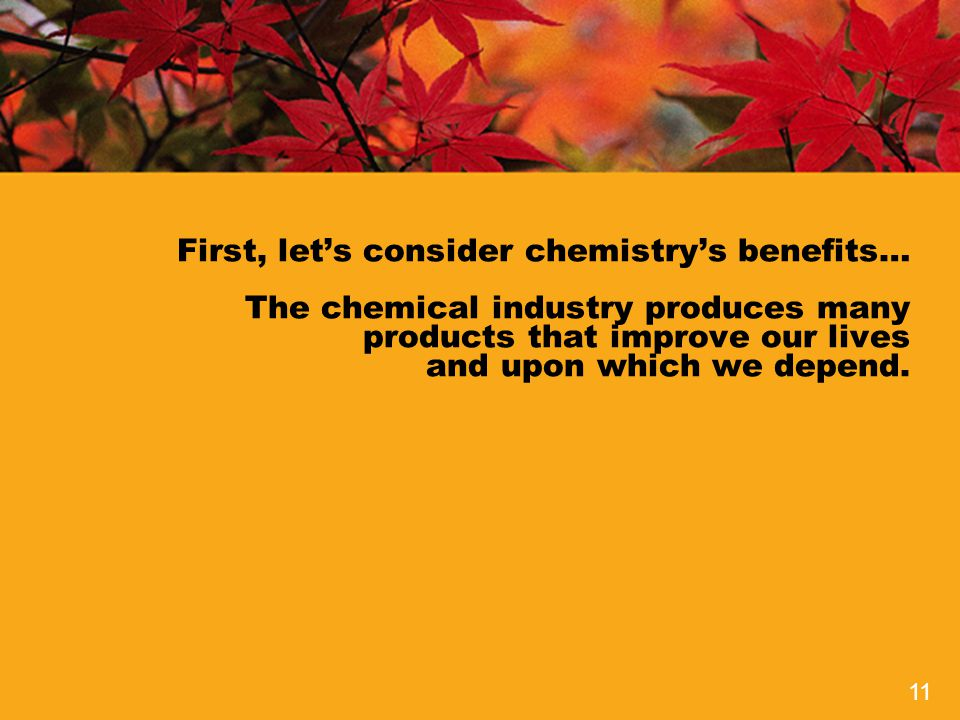 First, let's consider chemistry's benefits… The chemical industry produces many products that improve our lives and upon which we depend.