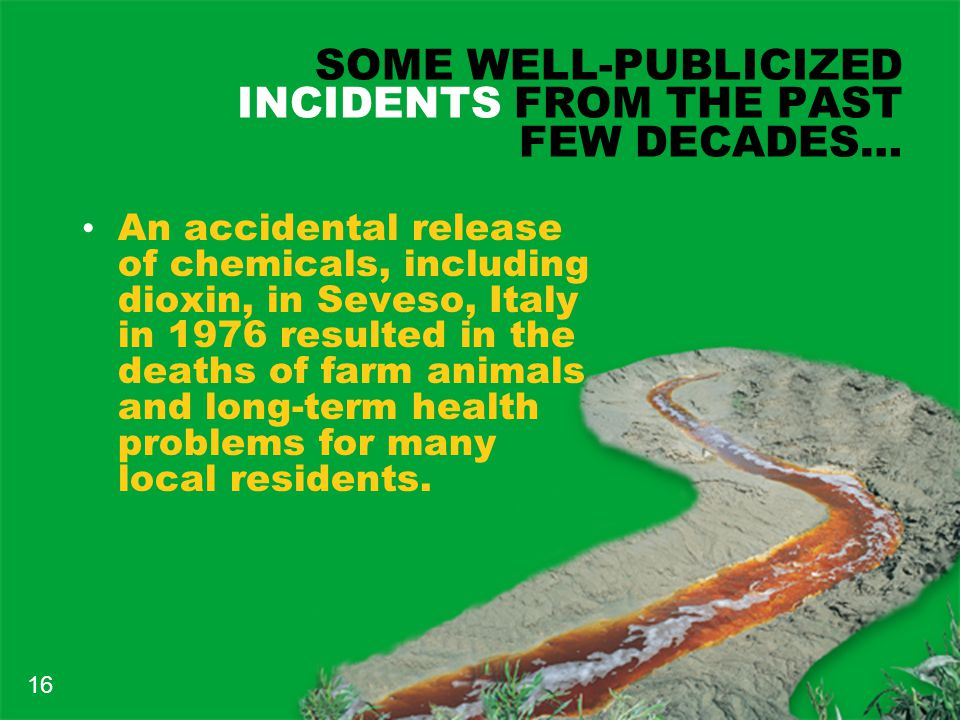 SOME WELL-PUBLICIZED INCIDENTS FROM THE PAST FEW DECADES… An accidental release of chemicals, including dioxin, in Seveso, Italy in 1976 resulted in the deaths of farm animals and long-term health problems for many local residents.
