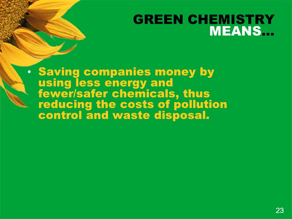GREEN CHEMISTRY MEANS… Saving companies money by using less energy and fewer/safer chemicals, thus reducing the costs of pollution control and waste disposal.