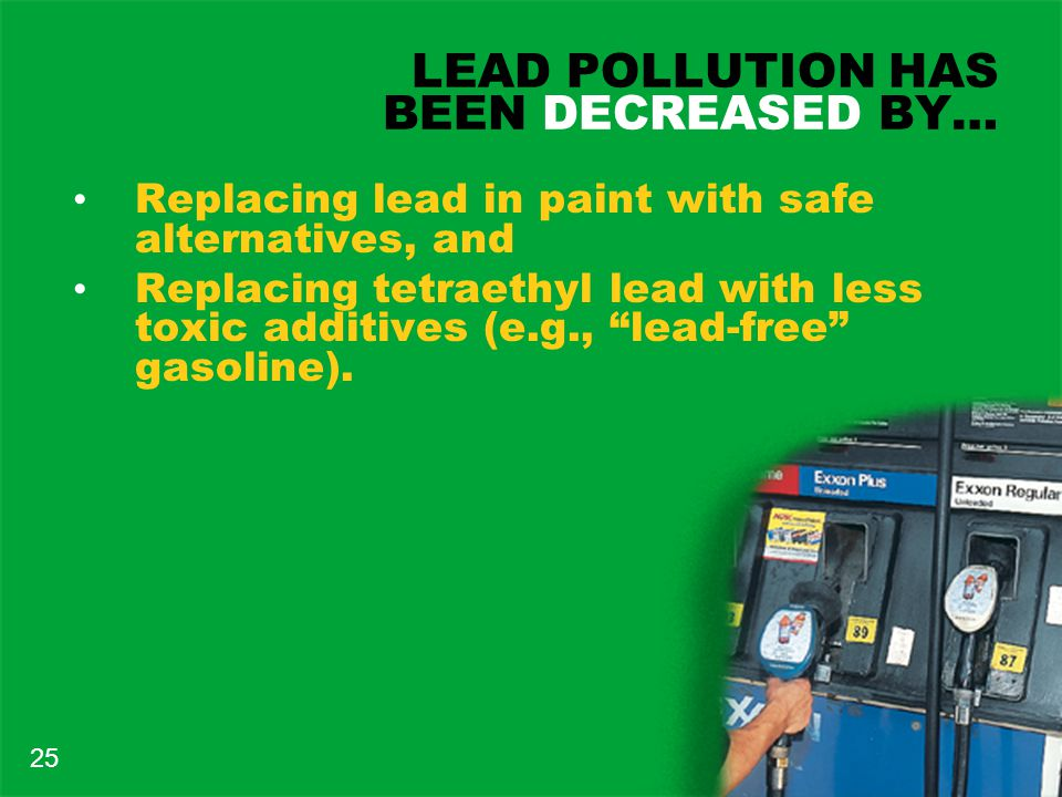 LEAD POLLUTION HAS BEEN DECREASED BY… Replacing lead in paint with safe alternatives, and Replacing tetraethyl lead with less toxic additives (e.g., lead-free gasoline).