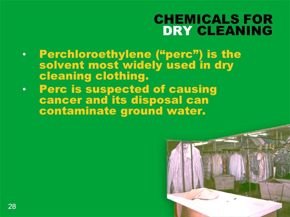 CHEMICALS FOR DRY CLEANING Perchloroethylene ( perc ) is the solvent most widely used in dry cleaning clothing.