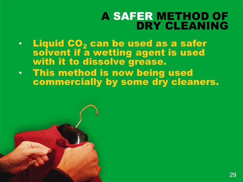 A SAFER METHOD OF DRY CLEANING Liquid CO 2 can be used as a safer solvent if a wetting agent is used with it to dissolve grease.