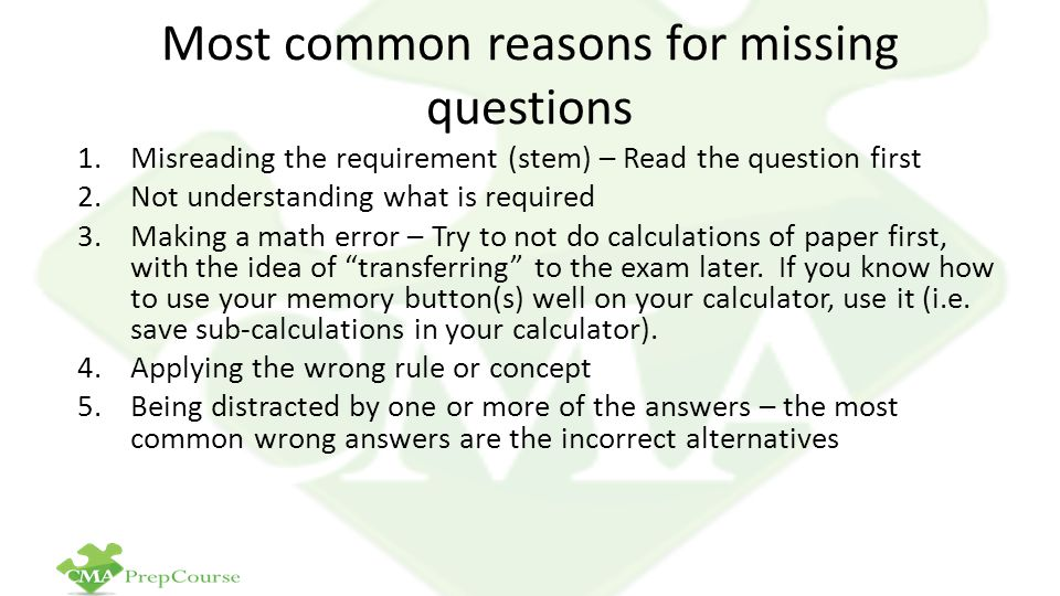 Most common reasons for missing questions 1.Misreading the requirement (stem) – Read the question first 2.Not understanding what is required 3.Making a math error – Try to not do calculations of paper first, with the idea of transferring to the exam later.