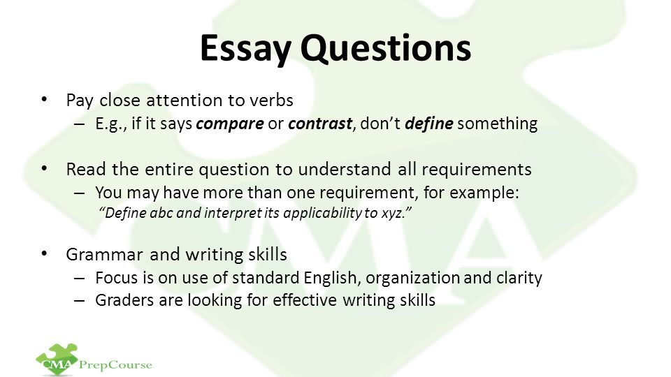 Essay Questions Pay close attention to verbs – E.g., if it says compare or contrast, don't define something Read the entire question to understand all requirements – You may have more than one requirement, for example: Define abc and interpret its applicability to xyz. Grammar and writing skills – Focus is on use of standard English, organization and clarity – Graders are looking for effective writing skills