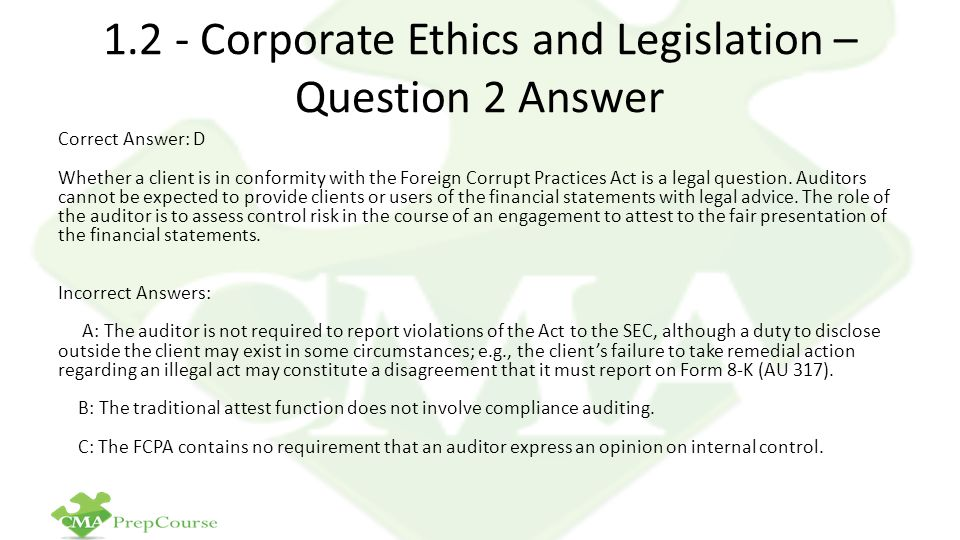 1.2 - Corporate Ethics and Legislation – Question 2 Answer Correct Answer: D Whether a client is in conformity with the Foreign Corrupt Practices Act is a legal question.