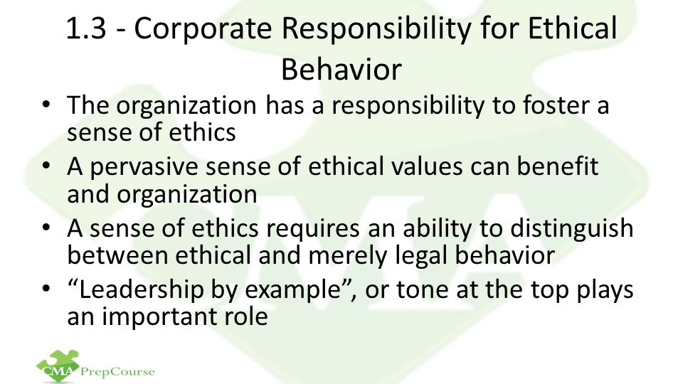 1.3 - Corporate Responsibility for Ethical Behavior The organization has a responsibility to foster a sense of ethics A pervasive sense of ethical values can benefit and organization A sense of ethics requires an ability to distinguish between ethical and merely legal behavior Leadership by example , or tone at the top plays an important role