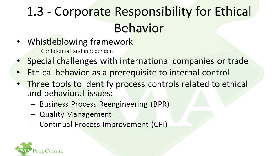 1.3 - Corporate Responsibility for Ethical Behavior Whistleblowing framework – Confidential and independent Special challenges with international companies or trade Ethical behavior as a prerequisite to internal control Three tools to identify process controls related to ethical and behavioral issues: – Business Process Reengineering (BPR) – Quality Management – Continual Process Improvement (CPI)