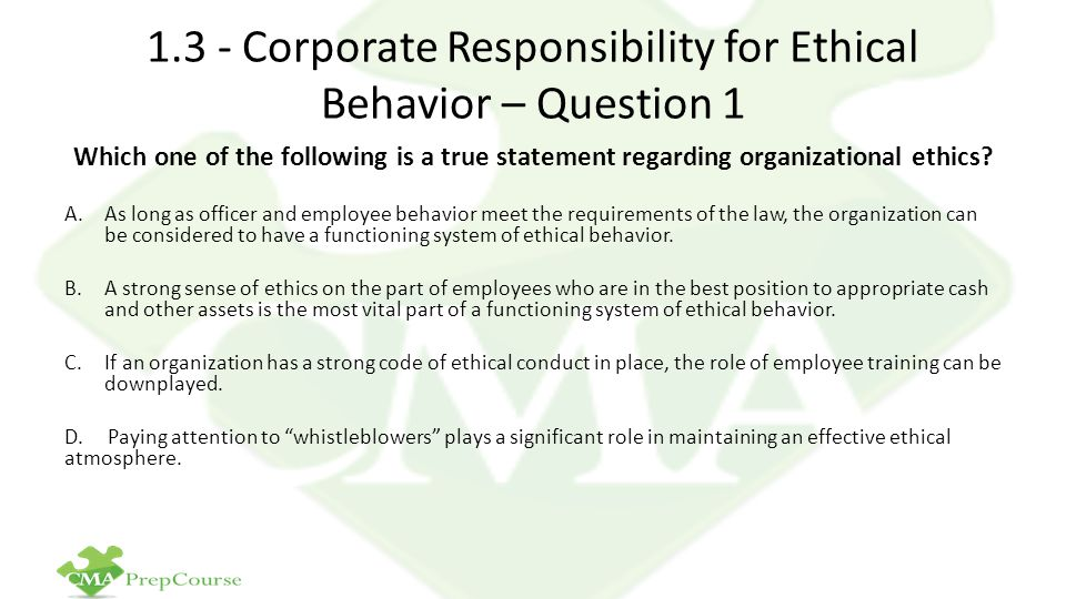 1.3 - Corporate Responsibility for Ethical Behavior – Question 1 Which one of the following is a true statement regarding organizational ethics.
