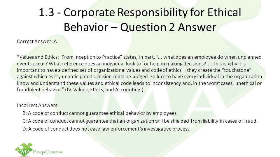 1.3 - Corporate Responsibility for Ethical Behavior – Question 2 Answer Correct Answer: A Values and Ethics: From Inception to Practice states, in part, ...