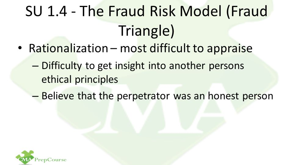 SU 1.4 - The Fraud Risk Model (Fraud Triangle) Rationalization – most difficult to appraise – Difficulty to get insight into another persons ethical principles – Believe that the perpetrator was an honest person