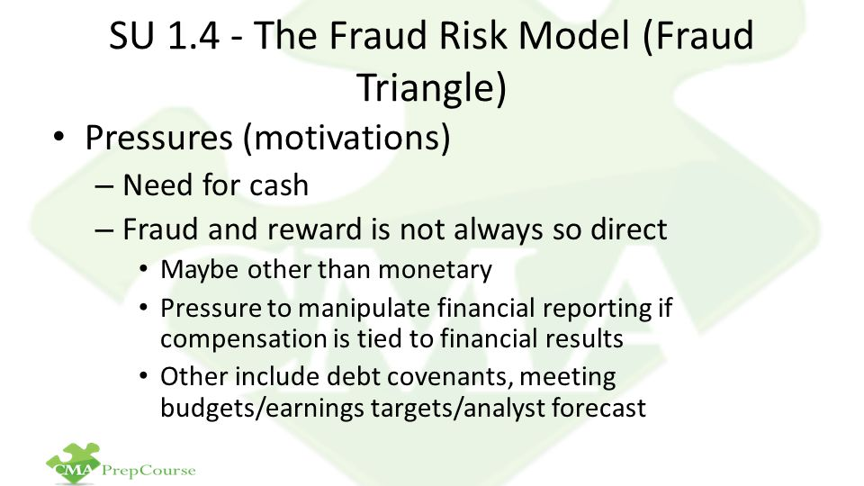 SU 1.4 - The Fraud Risk Model (Fraud Triangle) Pressures (motivations) – Need for cash – Fraud and reward is not always so direct Maybe other than monetary Pressure to manipulate financial reporting if compensation is tied to financial results Other include debt covenants, meeting budgets/earnings targets/analyst forecast