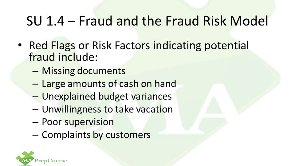 SU 1.4 – Fraud and the Fraud Risk Model Red Flags or Risk Factors indicating potential fraud include: – Missing documents – Large amounts of cash on hand – Unexplained budget variances – Unwillingness to take vacation – Poor supervision – Complaints by customers