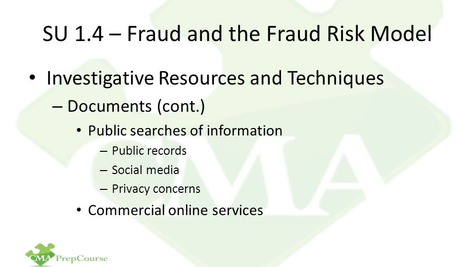 SU 1.4 – Fraud and the Fraud Risk Model Investigative Resources and Techniques – Documents (cont.) Public searches of information – Public records – Social media – Privacy concerns Commercial online services