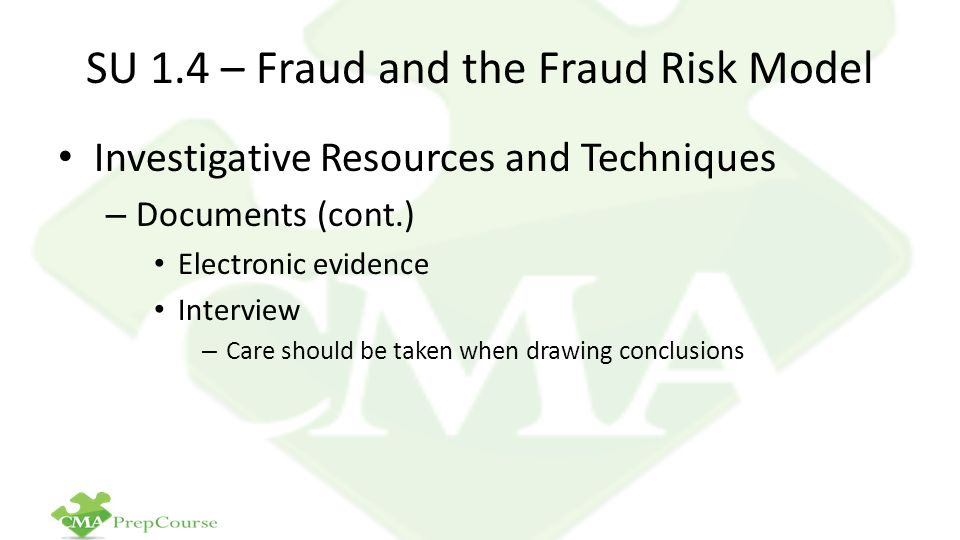 SU 1.4 – Fraud and the Fraud Risk Model Investigative Resources and Techniques – Documents (cont.) Electronic evidence Interview – Care should be taken when drawing conclusions
