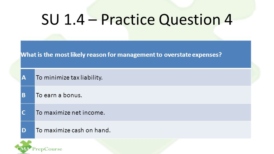 SU 1.4 – Practice Question 4 What is the most likely reason for management to overstate expenses.