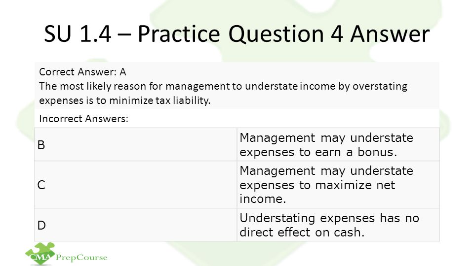 SU 1.4 – Practice Question 4 Answer Correct Answer: A The most likely reason for management to understate income by overstating expenses is to minimize tax liability.
