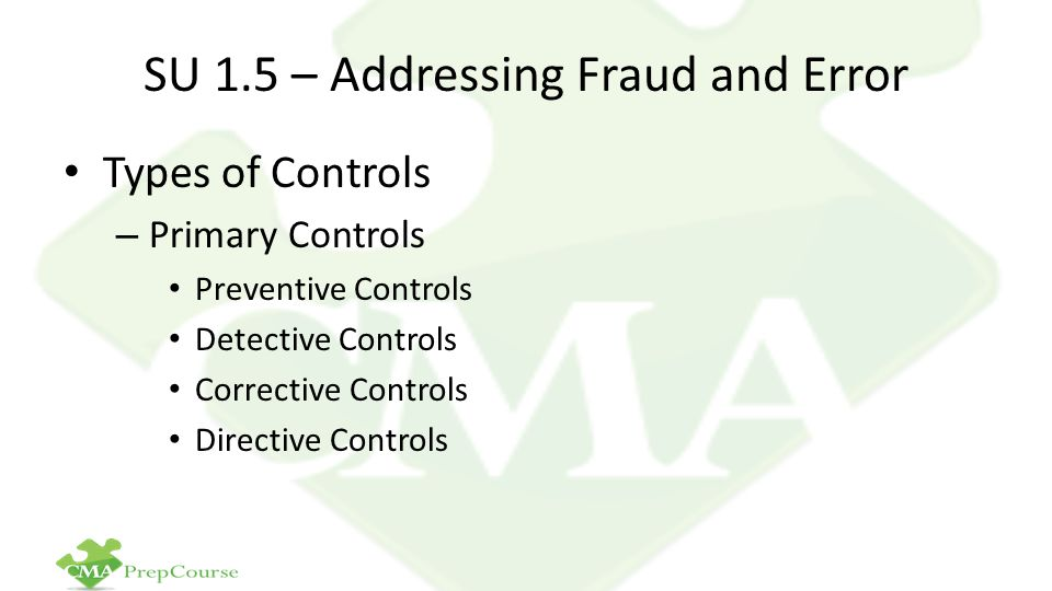 SU 1.5 – Addressing Fraud and Error Types of Controls – Primary Controls Preventive Controls Detective Controls Corrective Controls Directive Controls