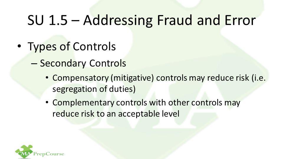 SU 1.5 – Addressing Fraud and Error Types of Controls – Secondary Controls Compensatory (mitigative) controls may reduce risk (i.e.