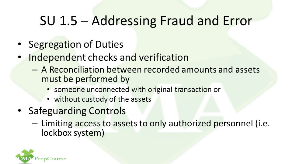 SU 1.5 – Addressing Fraud and Error Segregation of Duties Independent checks and verification – A Reconciliation between recorded amounts and assets must be performed by someone unconnected with original transaction or without custody of the assets Safeguarding Controls – Limiting access to assets to only authorized personnel (i.e.