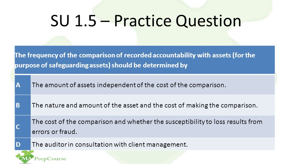 SU 1.5 – Practice Question The frequency of the comparison of recorded accountability with assets (for the purpose of safeguarding assets) should be determined by AThe amount of assets independent of the cost of the comparison.