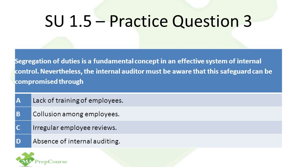 SU 1.5 – Practice Question 3 Segregation of duties is a fundamental concept in an effective system of internal control.