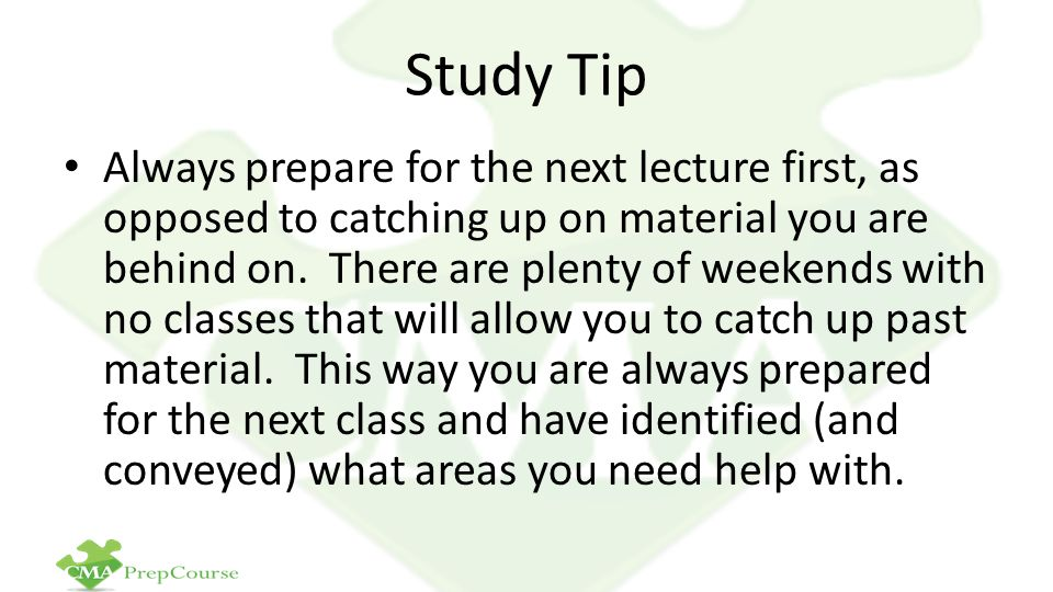 Study Tip Always prepare for the next lecture first, as opposed to catching up on material you are behind on.