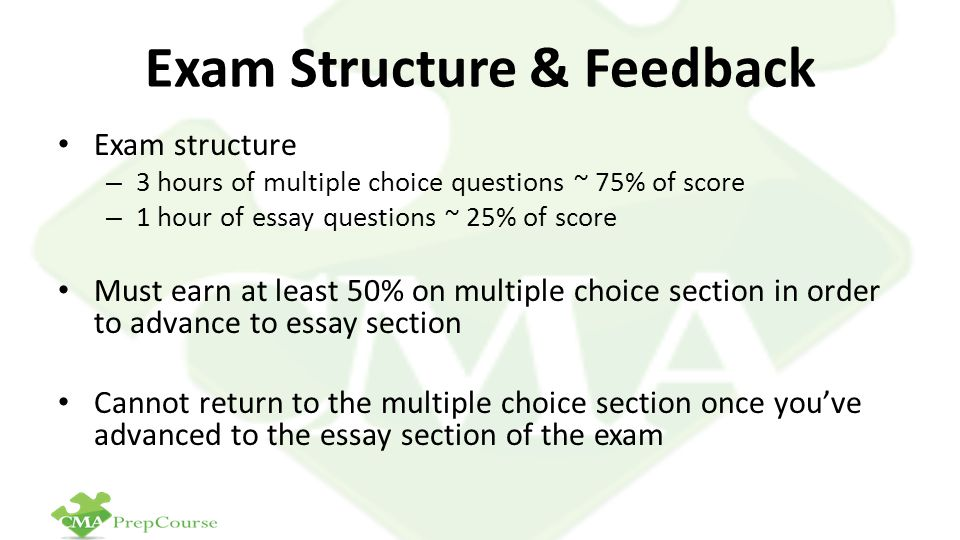 Exam Structure & Feedback Exam structure – 3 hours of multiple choice questions ~ 75% of score – 1 hour of essay questions ~ 25% of score Must earn at least 50% on multiple choice section in order to advance to essay section Cannot return to the multiple choice section once you've advanced to the essay section of the exam
