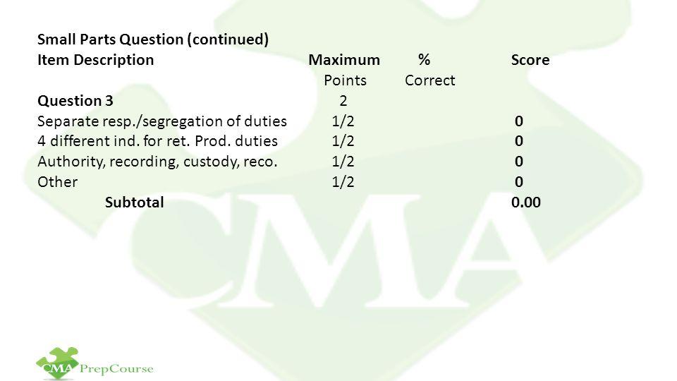 Small Parts Question (continued) Item Description Maximum % Score Points Correct Question 3 2 Separate resp./segregation of duties 1/2 0 4 different ind.