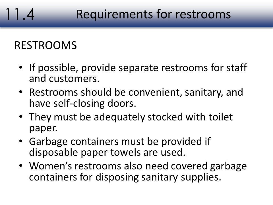If possible, provide separate restrooms for staff and customers. Restrooms should be convenient, sanitary, and have self-closing doors. They must be a