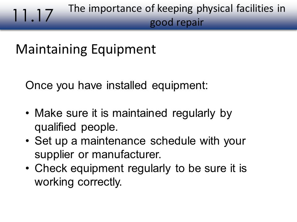 The importance of keeping physical facilities in good repair 11.17 Once you have installed equipment: Make sure it is maintained regularly by qualifie