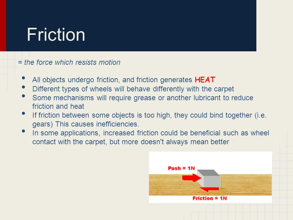 Friction = the force which resists motion All objects undergo friction, and friction generates HEAT Different types of wheels will behave differently with the carpet Some mechanisms will require grease or another lubricant to reduce friction and heat If friction between some objects is too high, they could bind together (i.e.