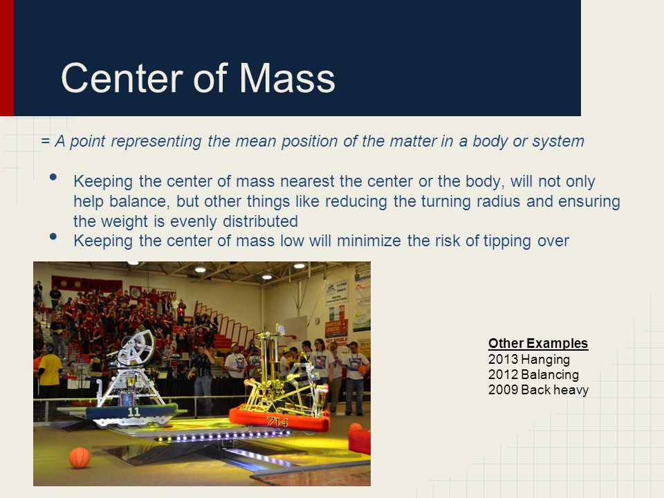 Center of Mass = A point representing the mean position of the matter in a body or system Keeping the center of mass nearest the center or the body, will not only help balance, but other things like reducing the turning radius and ensuring the weight is evenly distributed Keeping the center of mass low will minimize the risk of tipping over Other Examples 2013 Hanging 2012 Balancing 2009 Back heavy
