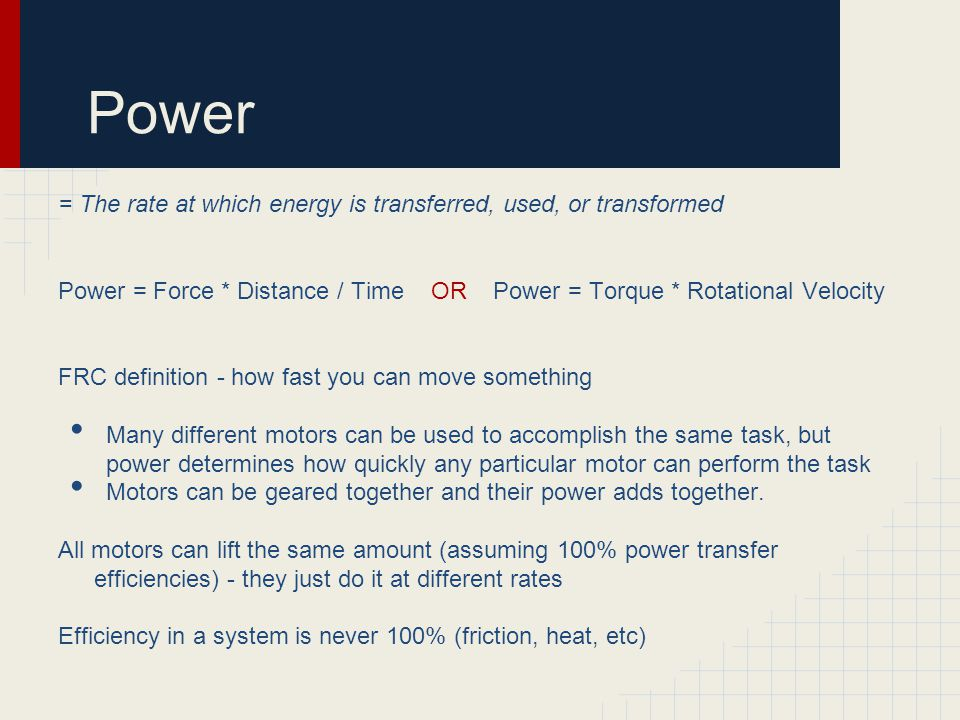 Power = The rate at which energy is transferred, used, or transformed Power = Force * Distance / Time OR Power = Torque * Rotational Velocity FRC definition - how fast you can move something Many different motors can be used to accomplish the same task, but power determines how quickly any particular motor can perform the task Motors can be geared together and their power adds together.