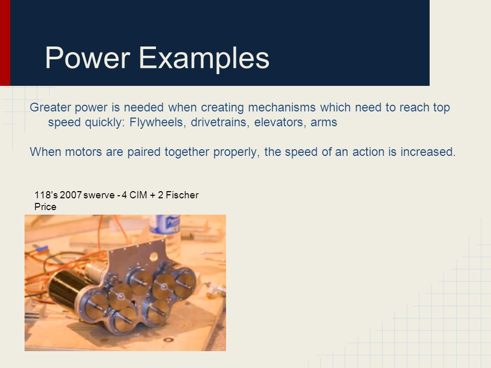 Power Examples Greater power is needed when creating mechanisms which need to reach top speed quickly: Flywheels, drivetrains, elevators, arms When motors are paired together properly, the speed of an action is increased.