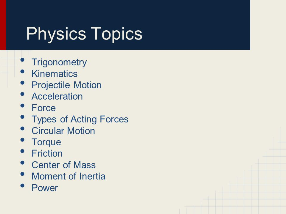Physics Topics Trigonometry Kinematics Projectile Motion Acceleration Force Types of Acting Forces Circular Motion Torque Friction Center of Mass Moment of Inertia Power