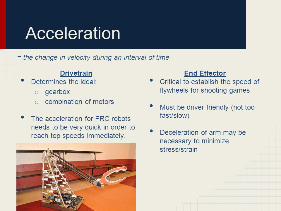 Acceleration Drivetrain Determines the ideal: o gearbox o combination of motors The acceleration for FRC robots needs to be very quick in order to reach top speeds immediately.