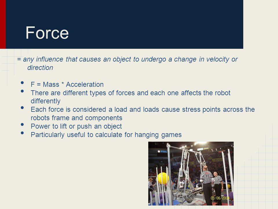 Force = any influence that causes an object to undergo a change in velocity or direction F = Mass * Acceleration There are different types of forces and each one affects the robot differently Each force is considered a load and loads cause stress points across the robots frame and components Power to lift or push an object Particularly useful to calculate for hanging games