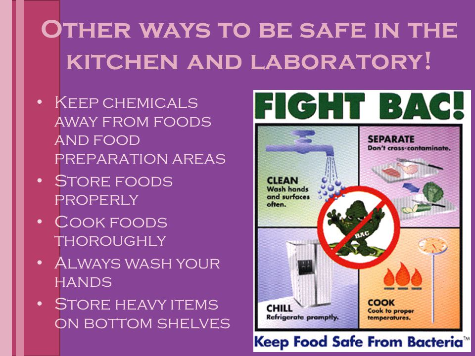 Other ways to be safe in the kitchen and laboratory! Keep chemicals away from foods and food preparation areas Store foods properly Cook foods thoroug