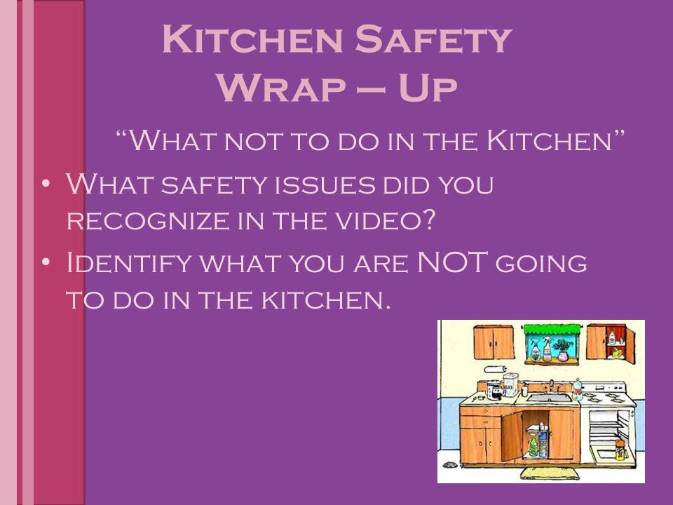 "Kitchen Safety Wrap – Up ""What not to do in the Kitchen"" What safety issues did you recognize in the video? Identify what you are NOT going to do in t"