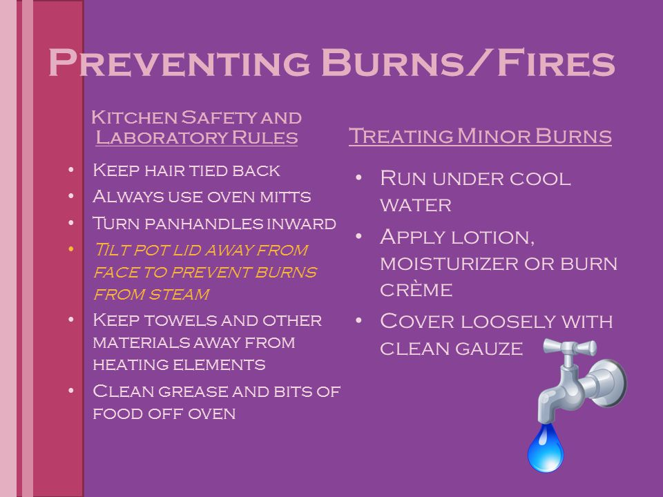 Preventing Burns/Fires Kitchen Safety and Laboratory Rules Keep hair tied back Always use oven mitts Turn panhandles inward Tilt pot lid away from fac