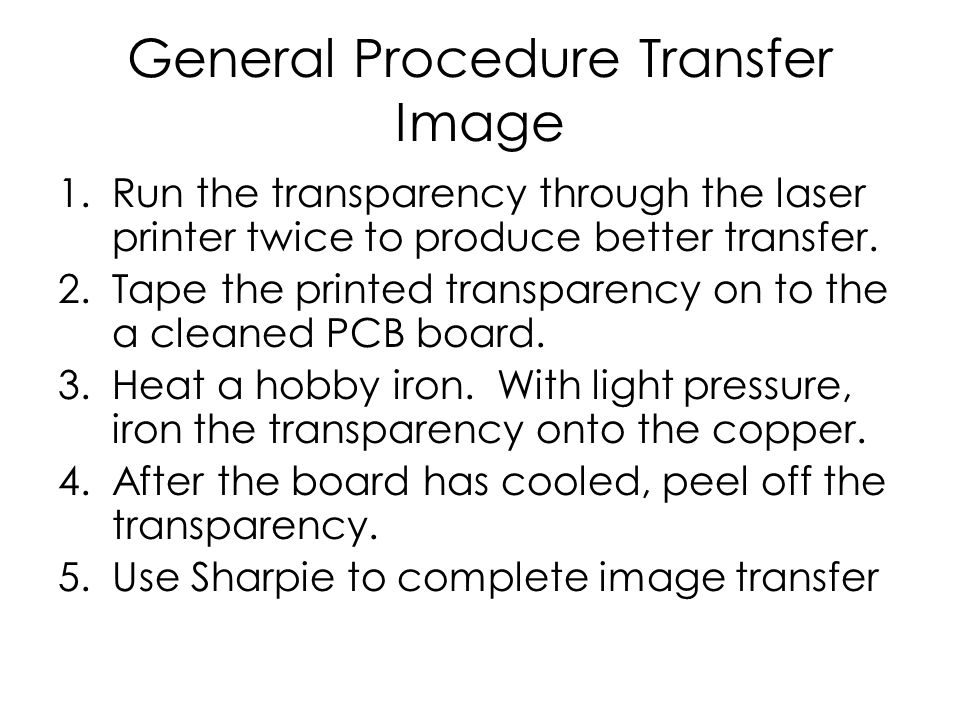 General Procedure Transfer Image 1.Run the transparency through the laser printer twice to produce better transfer. 2.Tape the printed transparency on