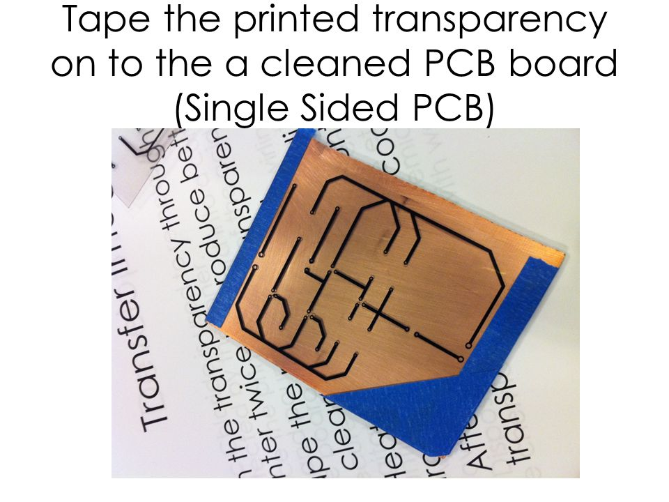 Tape the printed transparency on to the a cleaned PCB board (Single Sided PCB)