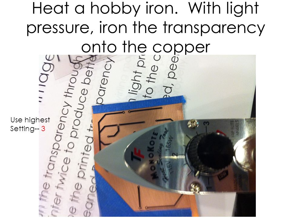 Heat a hobby iron. With light pressure, iron the transparency onto the copper Use highest Setting-- 3