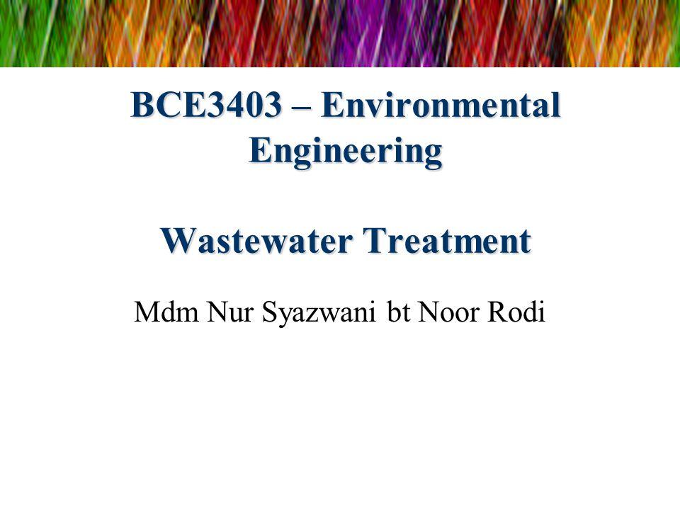 BCE3403 – Environmental Engineering Wastewater Treatment Mdm Nur Syazwani bt Noor Rodi