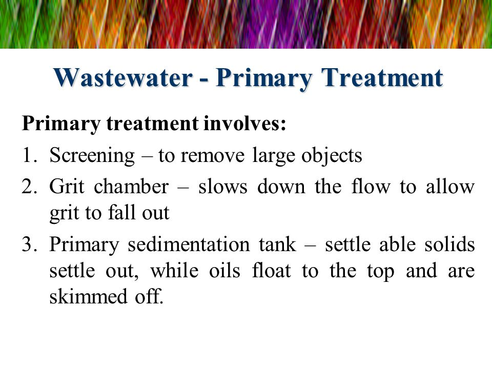 Wastewater - Primary Treatment Primary treatment involves: 1.Screening – to remove large objects 2.Grit chamber – slows down the flow to allow grit to fall out 3.Primary sedimentation tank – settle able solids settle out, while oils float to the top and are skimmed off.